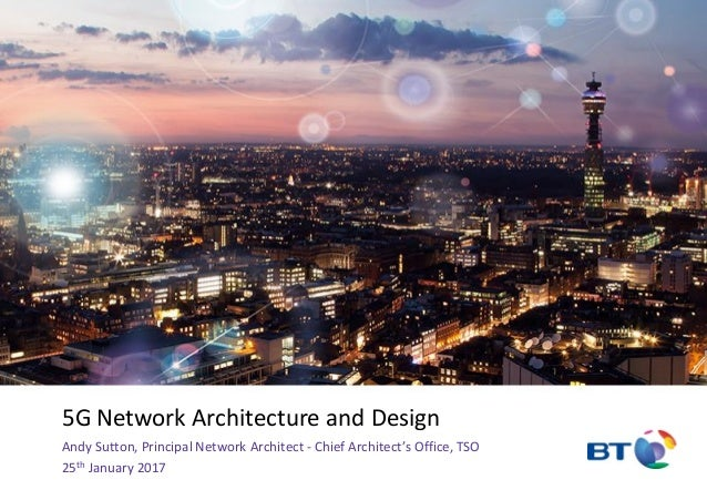 5G Network Architecture and Design Andy Sutton, Principal Network Architect - Chief Architect's Office, TSO 25th January 2...
