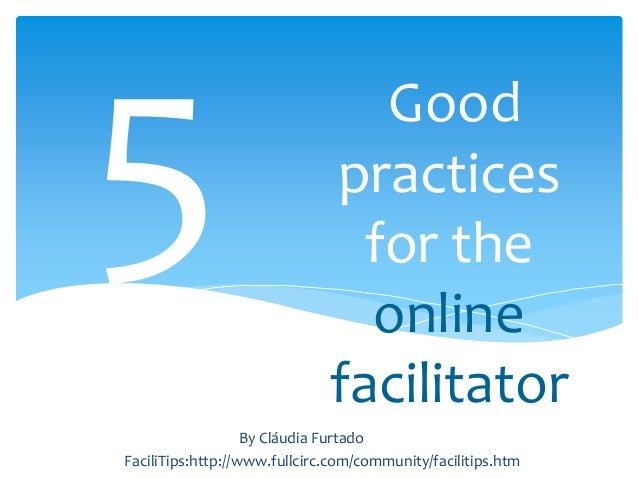 Good practices for the online facilitator FaciliTips:http://www.fullcirc.com/community/facilitips.htm By Cláudia Furtado