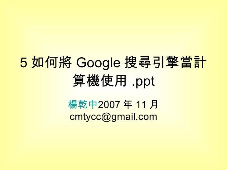 5 如何將 Google 搜尋引擎當計算機使用 .ppt 楊乾中 2007 年 11 月  [email_address]