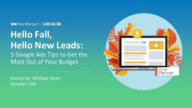 Hello Fall, Hello New Leads: 5 Google Ads Tips to Get the Most Out of Your Budget Hosted by: Michael Owen October 15th