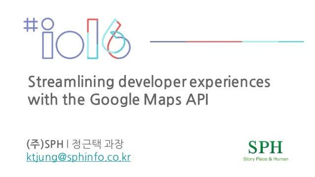 (주)SPH l 정근택 과장 ktjung@sphinfo.co.kr Streamlining developer experiences with the Google Maps API