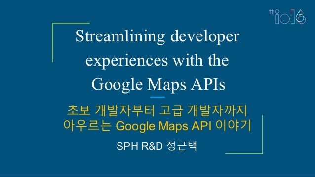 Streamlining developer experiences with the Google Maps APIs 초보 개발자부터 고급 개발자까지 아우르는 Google Maps API 이야기 SPH R&D 정근택