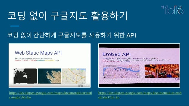 코딩 없이 구글지도 활용하기 코딩 없이 간단하게 구글지도를 사용하기 위한 API https://developers.google.com/maps/documentation/stati c-maps/?hl=ko https://...