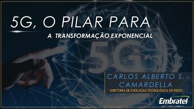 5G, O PILAR PARA CARLOS ALBERTO S. CAMARDELLA DIRETORIA DE EVOLUÇÃO TECNOLÓGICA DE REDES A TRANSFORMAÇÃO EXPONENCIAL