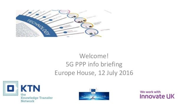 Welcome! 5G PPP info briefing Europe House, 12 July 2016