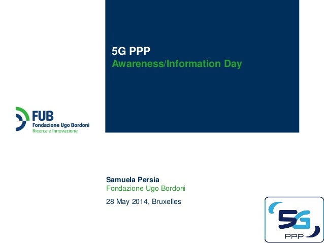 Samuela Persia Fondazione Ugo Bordoni 28 May 2014, Bruxelles 5G PPP Awareness/Information Day