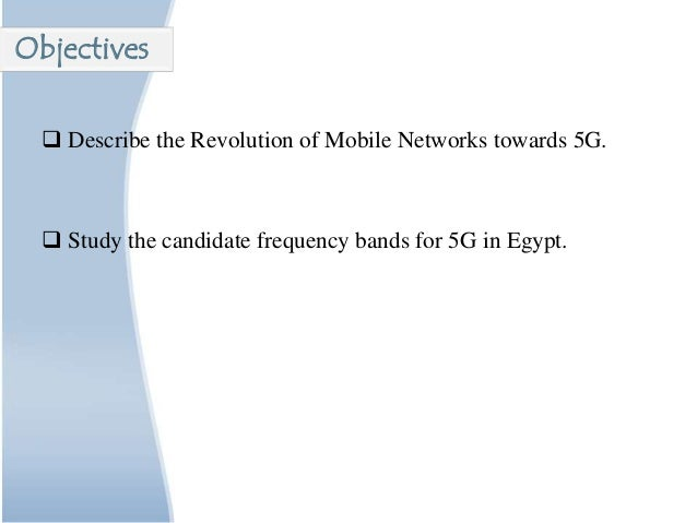  Describe the Revolution of Mobile Networks towards 5G.  Study the candidate frequency bands for 5G in Egypt. Objectives