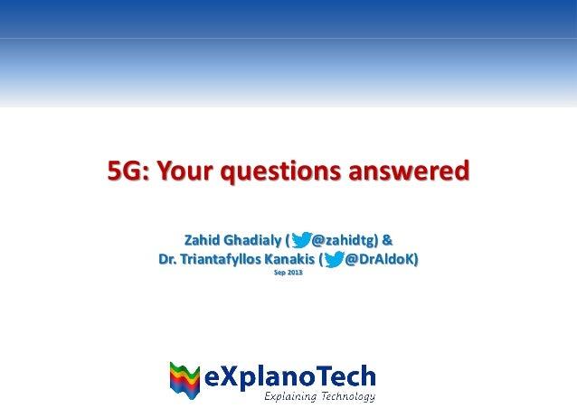 5G: Your questions answered Zahid Ghadialy ( @zahidtg) & Dr. Triantafyllos Kanakis ( @DrAldoK) Sep 2013
