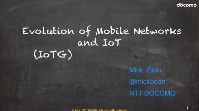 Evolution of Mobile Networks and IoT (IoT時代の5Gネットワーク) Mick Etoh @mickbean NTT DOCOMO 1 © 2016 NTT DOCOMO, INC. All rights ...