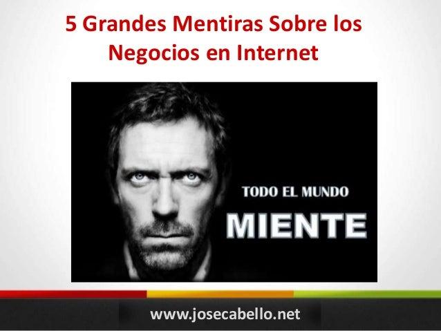 www.josecabello.net 5 Grandes Mentiras Sobre los Negocios en Internet