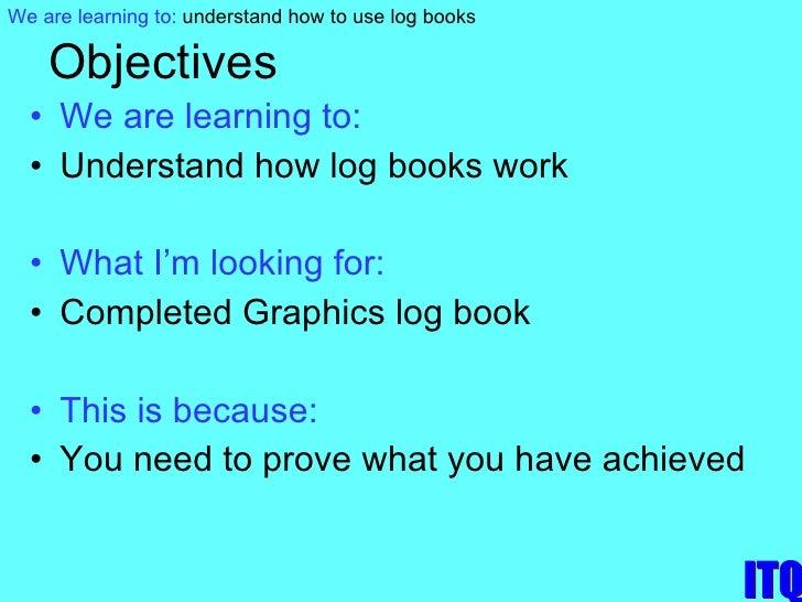 Objectives <ul><li>We are learning to: </li></ul><ul><li>Understand how log books work </li></ul><ul><li>What I'm looking ...