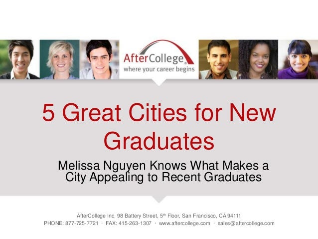 5 Great Cities for New Graduates Melissa Nguyen Knows What Makes a City Appealing to Recent Graduates AfterCollege Inc. 98...