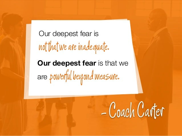 Our deepest fear is notthatweareinadequate. Our deepest fear is that we are powerfulbeyondmeasure. -CoachCarter