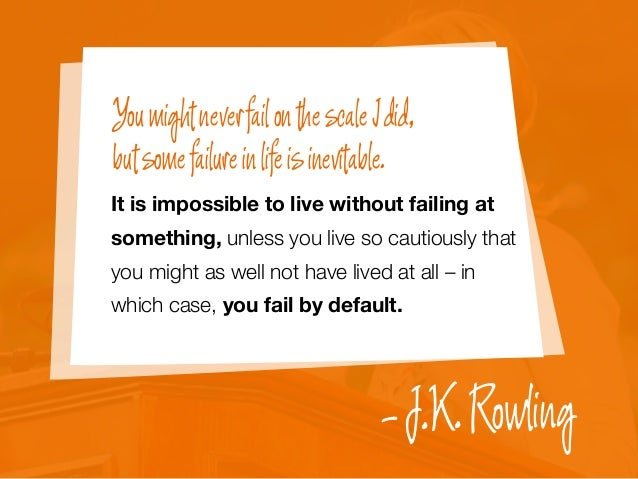 It is impossible to live without failing at something, unless you live so cautiously that you might as well not have lived...