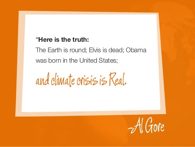 """andclimatecrisisisReal. -AlGore """"Here is the truth: The Earth is round; Elvis is dead; Obama was born in the United States;"""