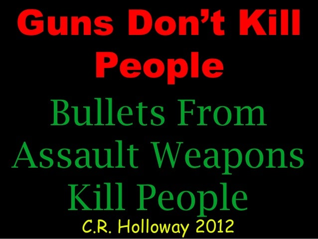 Guns Don't Kill People Bullets From Assault Weapons Kill People C.R. Holloway 2012