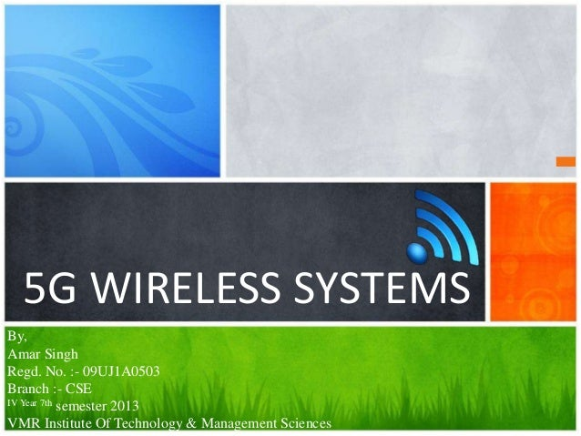 5G WIRELESS SYSTEMSBy,Amar SinghRegd. No. :- 09UJ1A0503Branch :- CSEIV Year 7th semester 2013VMR Institute Of Technology &...