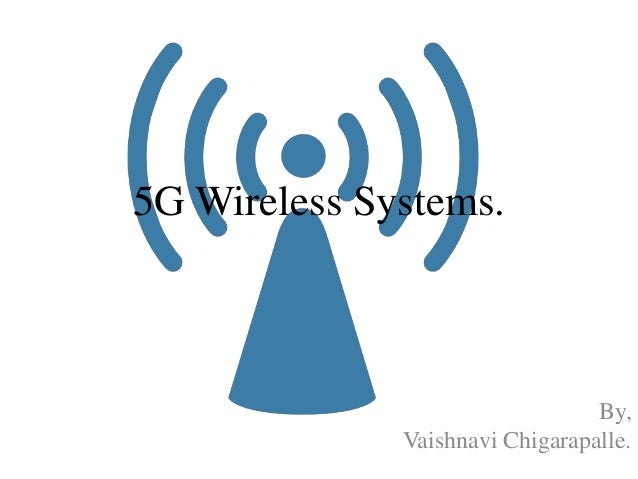 5G Wireless Systems. By, Vaishnavi Chigarapalle.