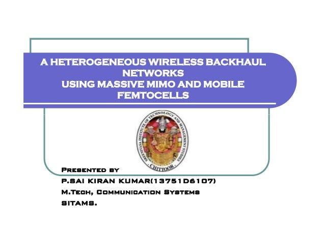 A HETEROGENEOUS WIRELESS BACKHAUL NETWORKS USING MASSIVE MIMO AND MOBILE FEMTOCELLS Presented by P.SAI KIRAN KUMAR(13751D6...