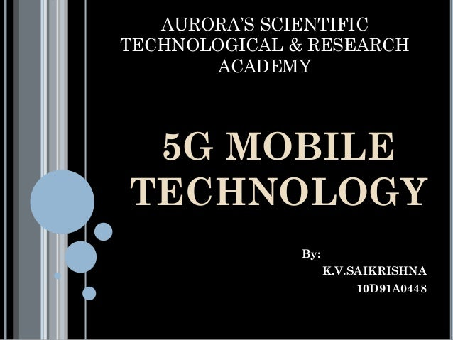 AURORA'S SCIENTIFIC TECHNOLOGICAL & RESEARCH ACADEMY 5G MOBILE TECHNOLOGY By: K.V.SAIKRISHNA 10D91A0448