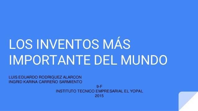 LOS INVENTOS MÁS IMPORTANTE DEL MUNDO LUIS EDUARDO RODRIGUEZ ALARCON INGRID KARINA CARREÑO SARMIENTO 9-F INSTITUTO TECNICO...