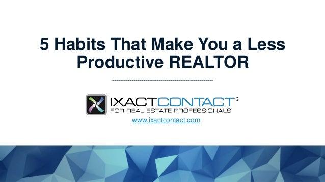 5 Habits That Make You a Less Productive REALTOR www.ixactcontact.com
