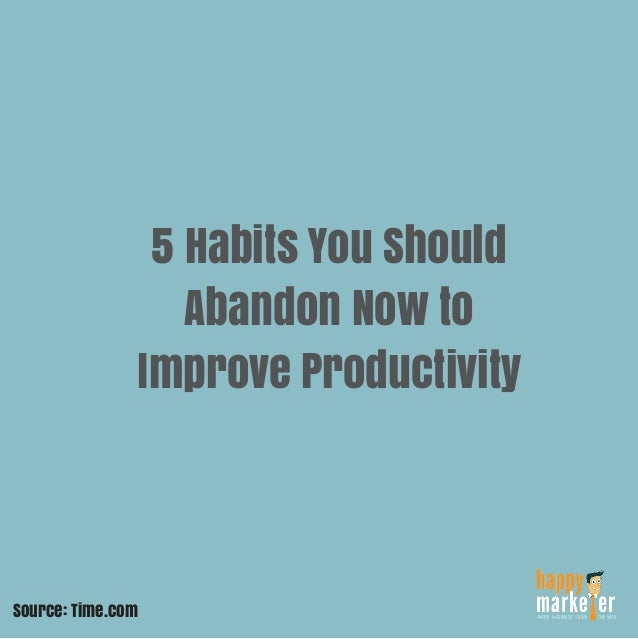 5 Habits You Should Abandon Now to Improve Productivity Source: Time.com