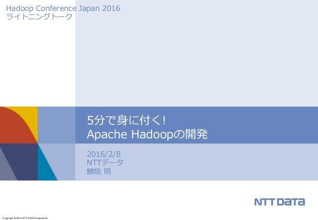 Copyright © 2016 NTT DATA Corporation 2016/2/8 NTTデータ 鯵坂 明 5分で身に付く! Apache Hadoopの開発 Hadoop Conference Japan 2016 ライトニングトーク