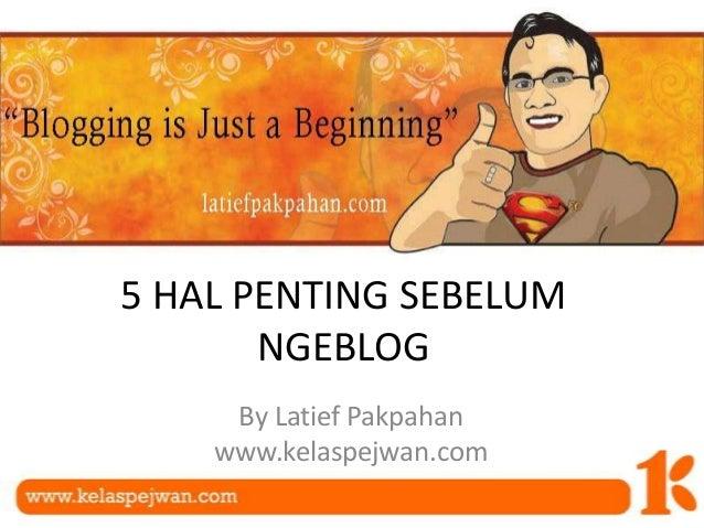 5 HAL PENTING SEBELUM NGEBLOG By Latief Pakpahan www.kelaspejwan.com