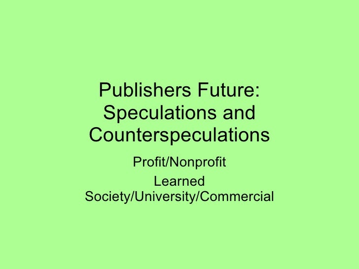 Publishers Future: Speculations and Counterspeculations Profit/Nonprofit Learned Society/University/Commercial