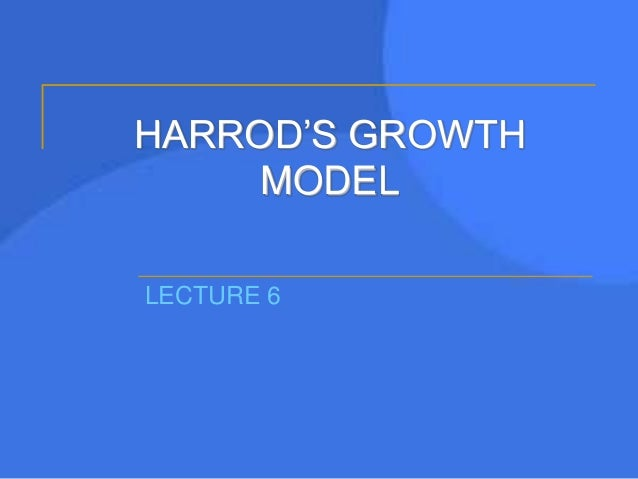 HARROD'S GROWTH MODEL LECTURE 6