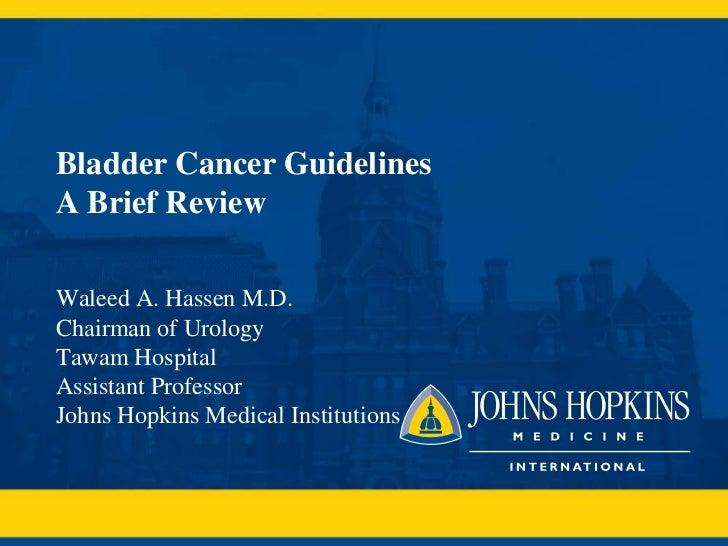 Bladder Cancer GuidelinesA Brief ReviewWaleed A. Hassen M.D.Chairman of UrologyTawam HospitalAssistant ProfessorJohns Hopk...