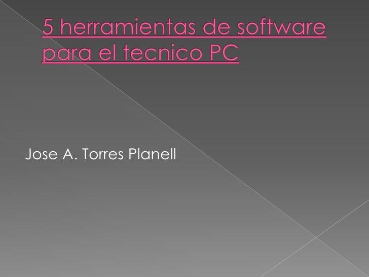 5 herramientas de software para el tecnico PC<br />Jose A. Torres Planell<br />