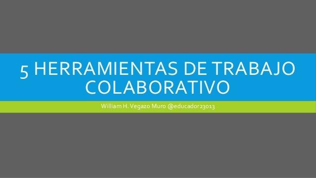 5 HERRAMIENTAS DE TRABAJO COLABORATIVO William H.Vegazo Muro @educador23013