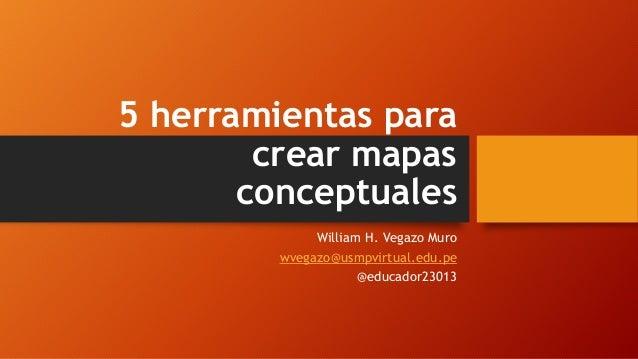 5 herramientas para crear mapas conceptuales William H. Vegazo Muro wvegazo@usmpvirtual.edu.pe @educador23013