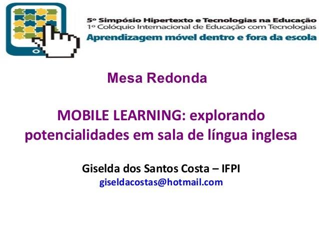 Mesa Redonda  MOBILE LEARNING: explorando potencialidades em sala de língua inglesa Giselda dos Santos Costa – IFPI giseld...