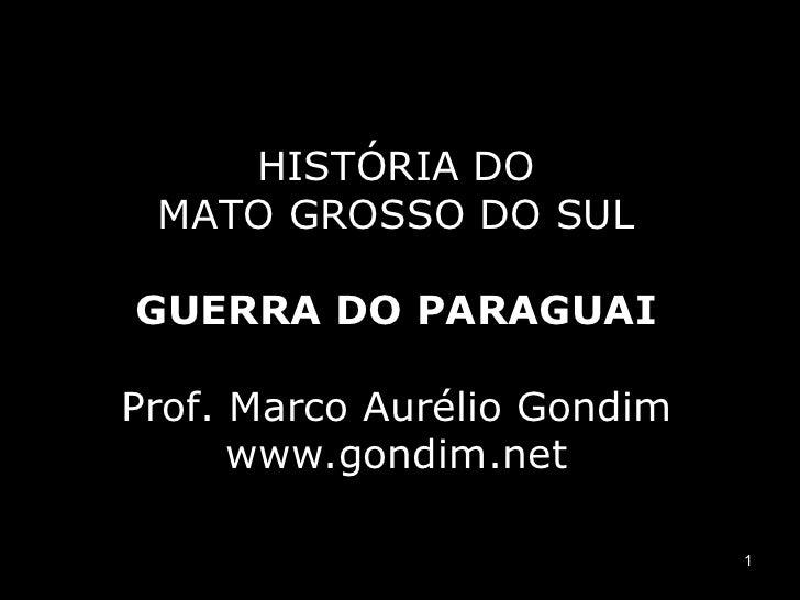 HISTÓRIA DO MATO GROSSO DO SULGUERRA DO PARAGUAIProf. Marco Aurélio Gondim      www.gondim.net                             1