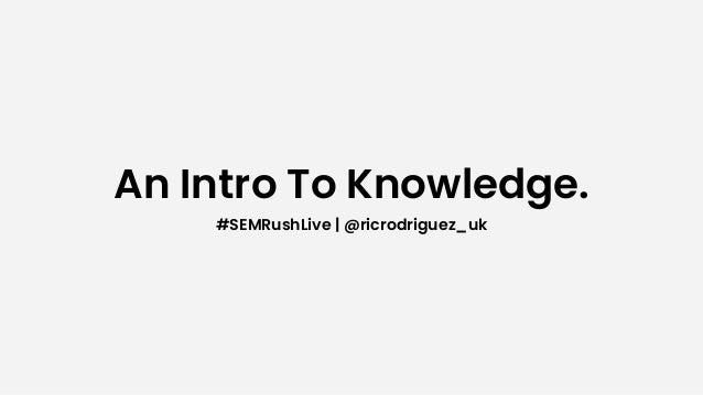 An Intro To Knowledge. #SEMRushLive   @ricrodriguez_uk