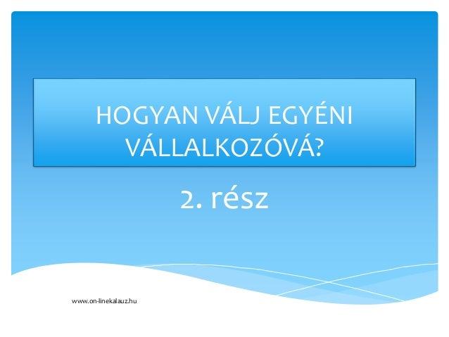 HOGYAN VÁLJ EGYÉNI VÁLLALKOZÓVÁ? 2. rész www.on-linekalauz.hu
