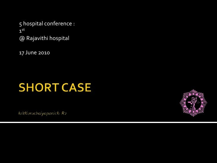 SHORT CASEkritKuruchaiyapanich  R2<br />5 hospital conference :  <br />1st<br />@ Rajavithi hospital<br />17 June 2010 <br />