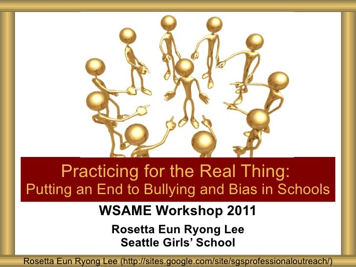 WSAME Workshop 2011 Rosetta Eun Ryong Lee Seattle Girls' School Practicing for the Real Thing:  Putting an End to Bullying...
