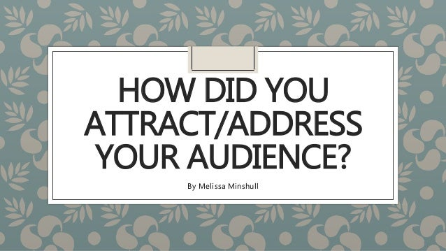 HOW DID YOU ATTRACT/ADDRESS YOUR AUDIENCE? By Melissa Minshull