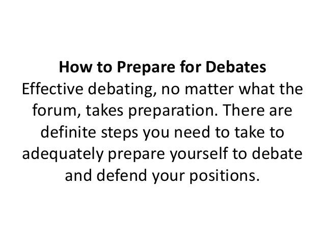 how to prepare for a debate How to prepare for a political debate or forum political debates are exciting and challenging in a few rare instances, debates turn the tide of the campaign, tipping the balance towards.