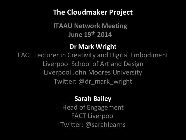 The	   Cloudmaker	   Project	    Dr	   Mark	   Wright	    FACT	   Lecturer	   in	   Crea/vity	   and	   Digital	   Embodim...