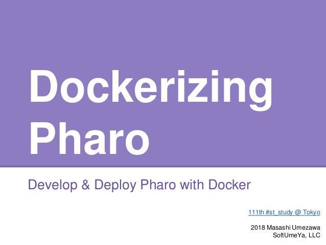 Dockerizing Pharo Develop & Deploy Pharo with Docker 111th #st_study @ Tokyo 2018 Masashi Umezawa SoftUmeYa, LLC
