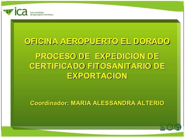 OFICINA AEROPUERTO EL DORADOOFICINA AEROPUERTO EL DORADO PROCESO DE EXPEDICION DEPROCESO DE EXPEDICION DE CERTIFICADO FITO...