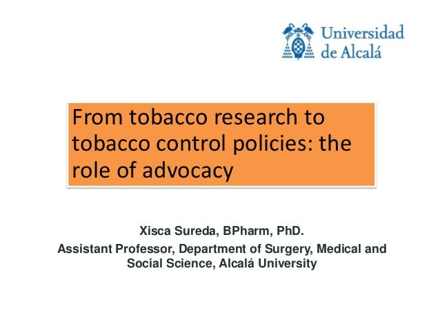 From tobacco research to tobacco control policies: the role of advocacy Xisca Sureda, BPharm, PhD. Assistant Professor, De...