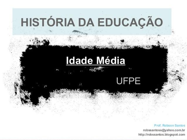 UFPE Idade Média Prof. Robson Santos robssantoss@yahoo.com.br http://robssantos.blogspot.com HISTÓRIA DA EDUCAÇÃO
