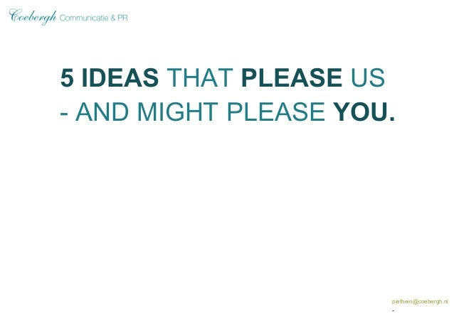 5 IDEAS THAT PLEASE US - AND MIGHT PLEASE YOU. piethein@coebergh.nl