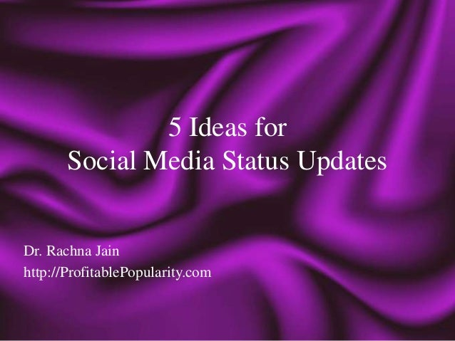 5 Ideas for       Social Media Status UpdatesDr. Rachna Jainhttp://ProfitablePopularity.com